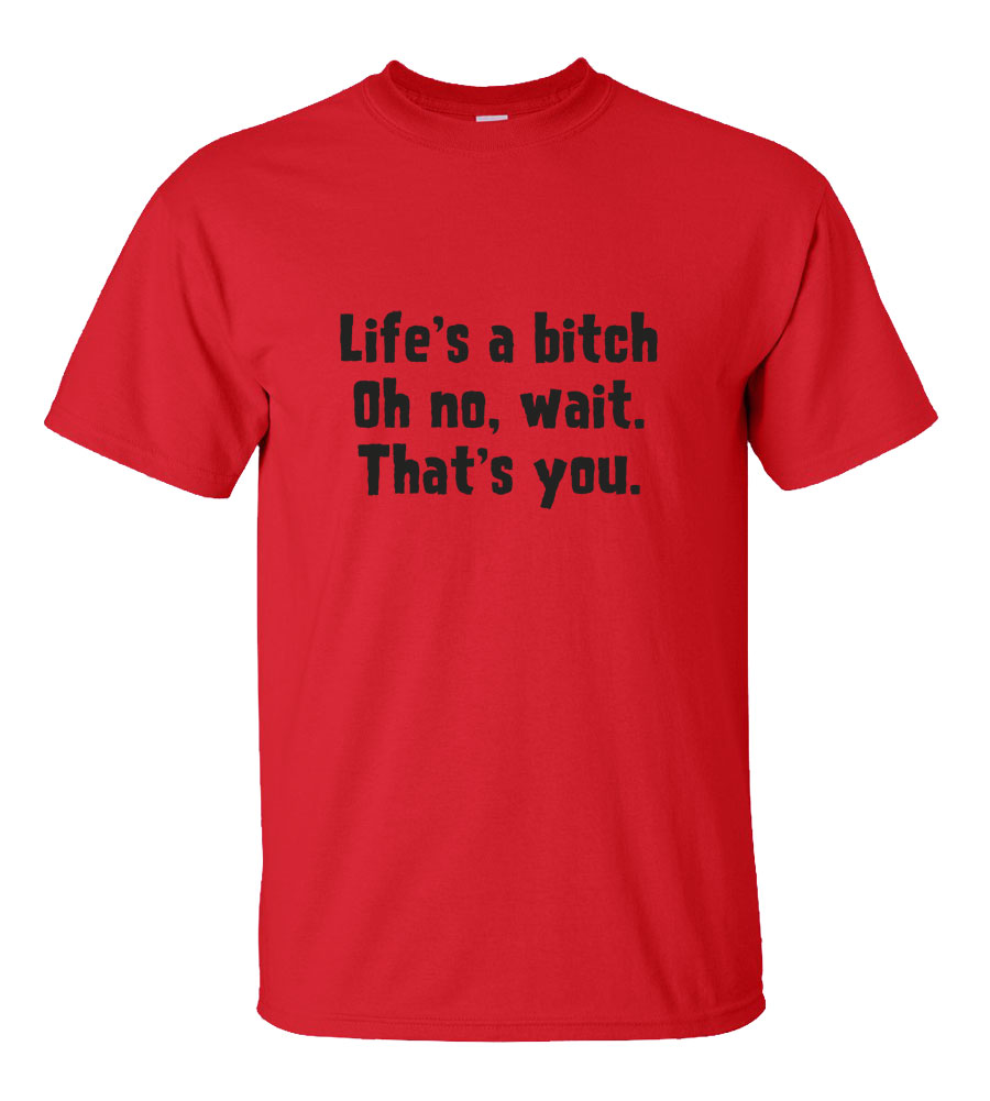 Life's a Bitch Oh No Wait, That's You Funny T Shirt