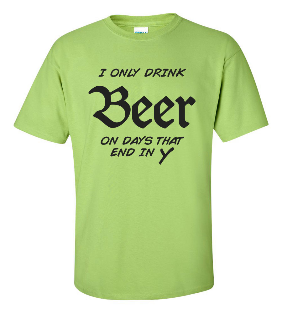 I Only Drink Beers on Days That End in Y Funny T Shirt