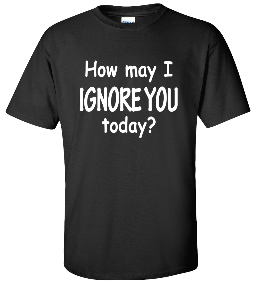 How may I Ignore You Today T-shirt  Crazy Rude Vulgar T-shirt Funny Drugs Sex Cool Tee