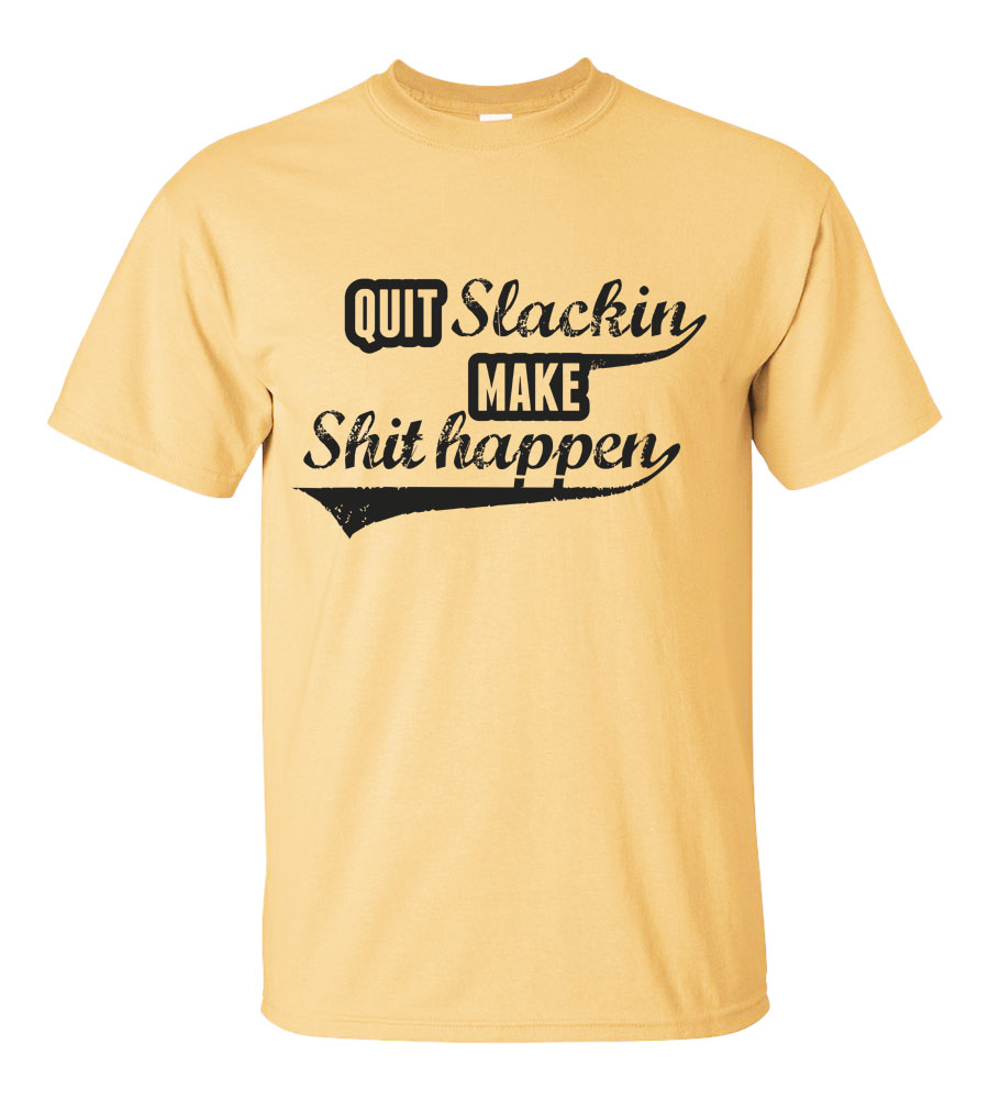 Quit Slackin Make Shit Happen T-shirt
