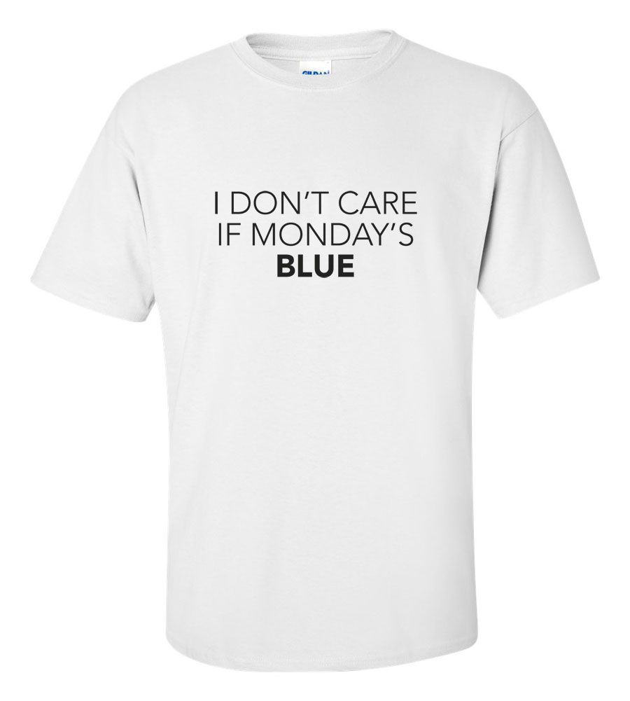 I Don't Care If Monday's Blue T-shirt