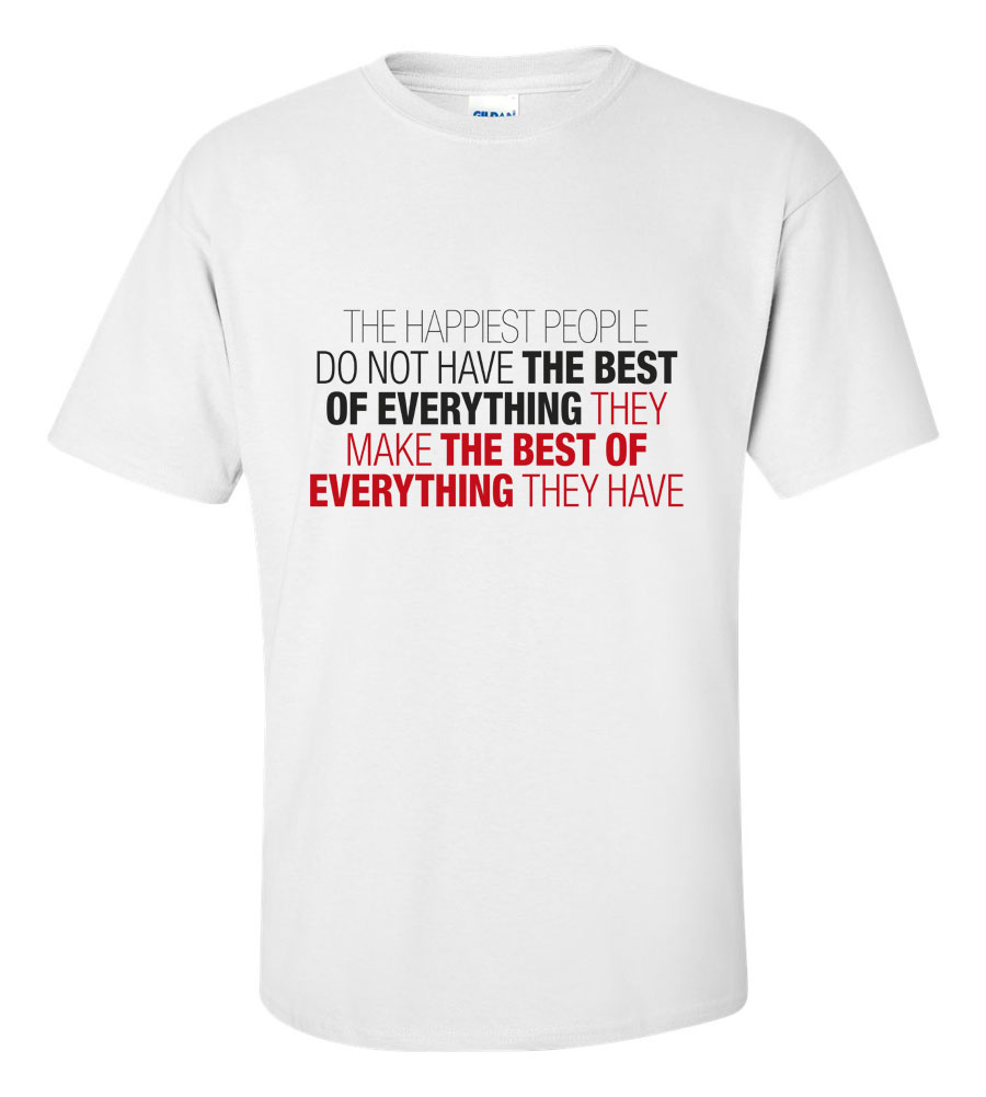 The Happiest People Make The Best Of Everything They Have  T-shirt