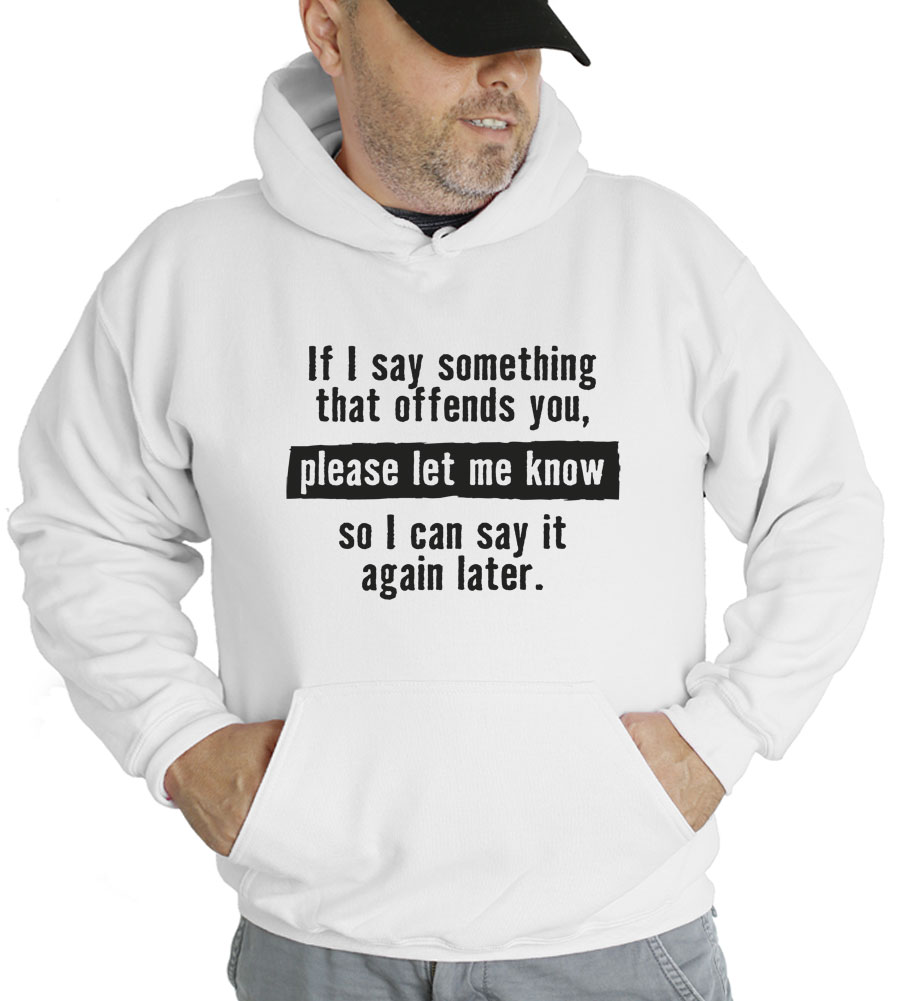 If I Say Something That Offends You, Please Let Me Know So I Can Say It Again Later Hooded Sweatshirt