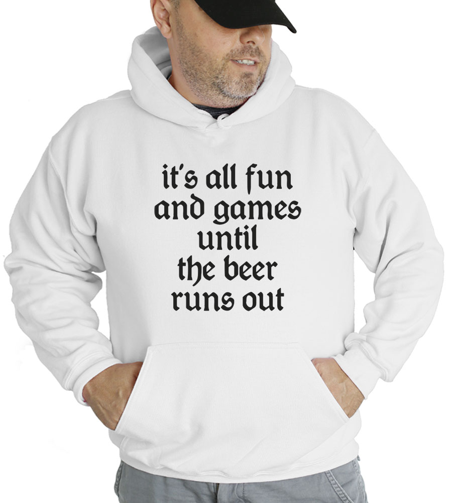 It's All Fun And Games Until The Beer Runs Out Hooded Sweatshirt