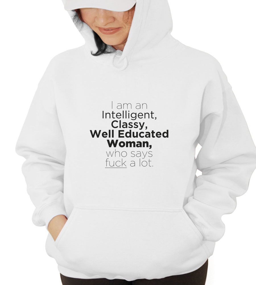 I am an Intelligent, Classy, Well Educated Women, who says fuck a lot Hooded Sweatshirt