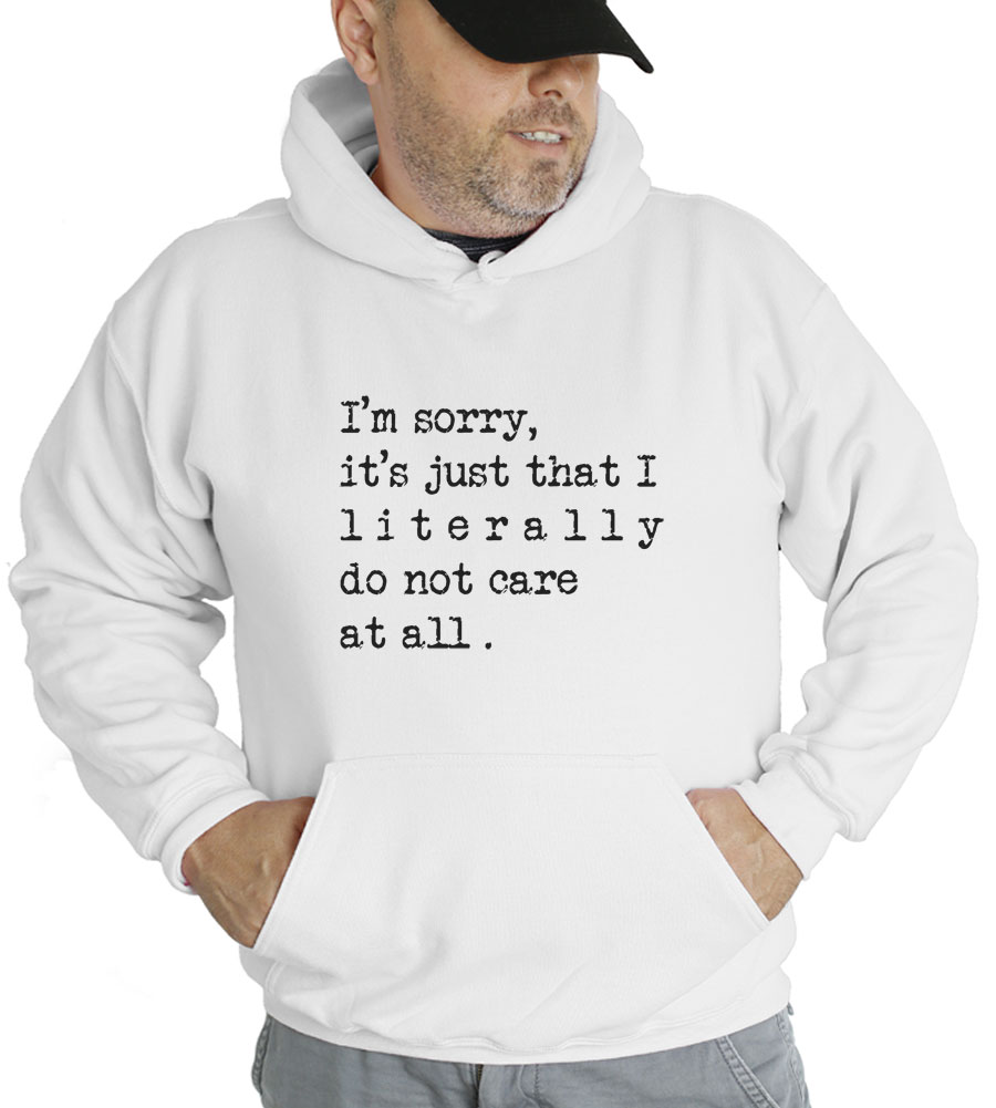 I'm Sorry, It's Just That I Literally Do Not Care At All Hooded Sweatshirt
