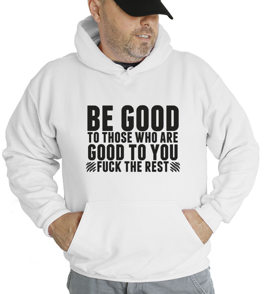 Be Good To Those Who Are Good To You Fuck The Rest Hooded Sweatshirt