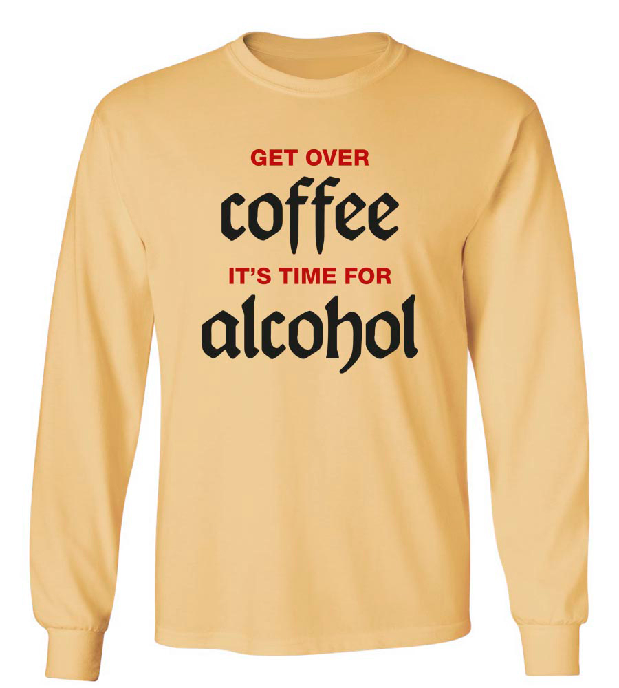 Get Over Coffee It's Time For Alcohol Long Sleeve T-Shirt
