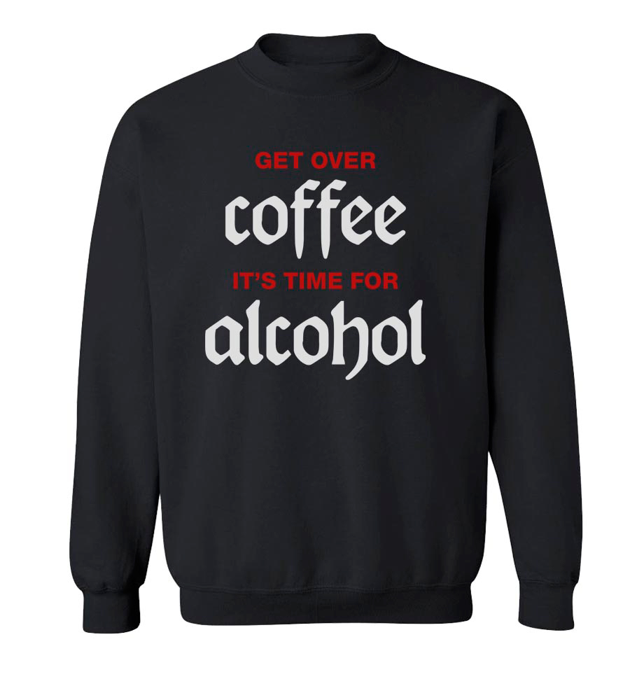 Get Over Coffee It's Time For Alcohol Crew Neck Sweatshirt