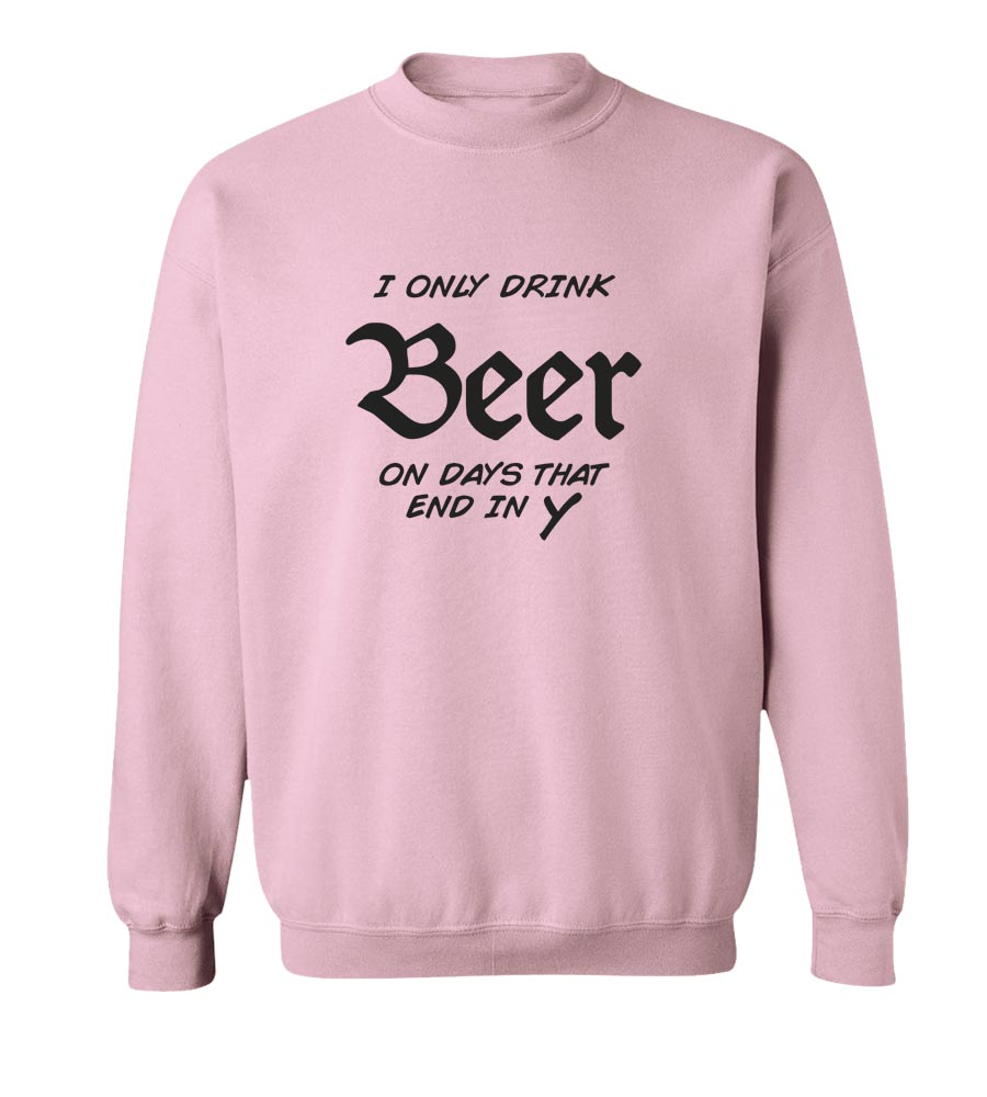 I Only Drink Beer On Days That End In Y Crew Neck Sweatshirt