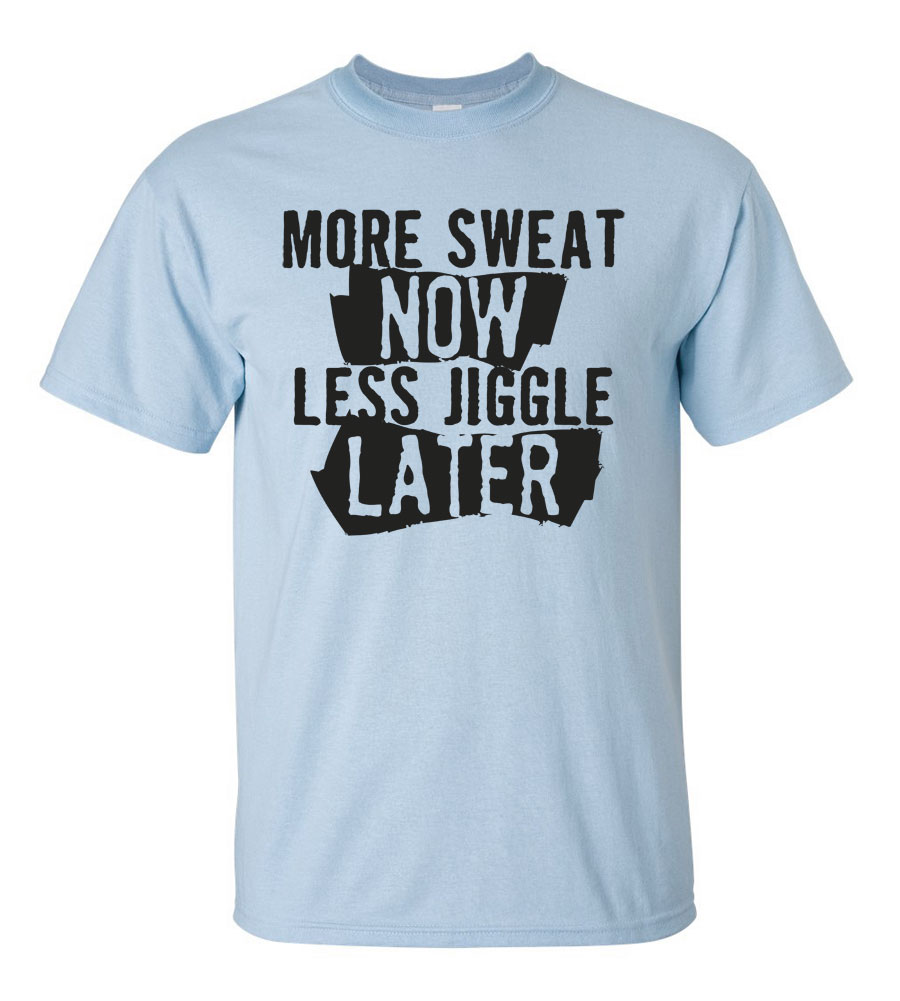 More Sweat Now Less Jiggle Later T-Shirt
