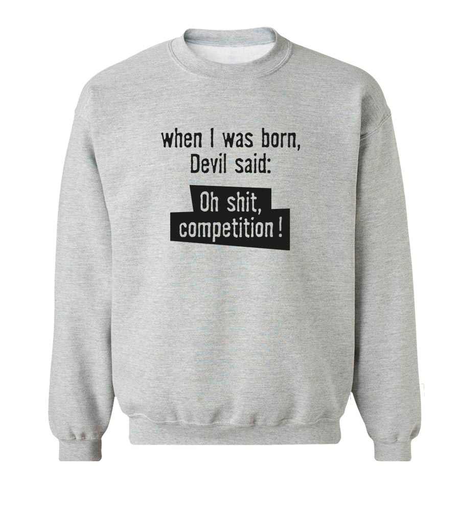 When I Was Born Devil Said: Oh Shit Competition! Crew Neck Sweatshirt