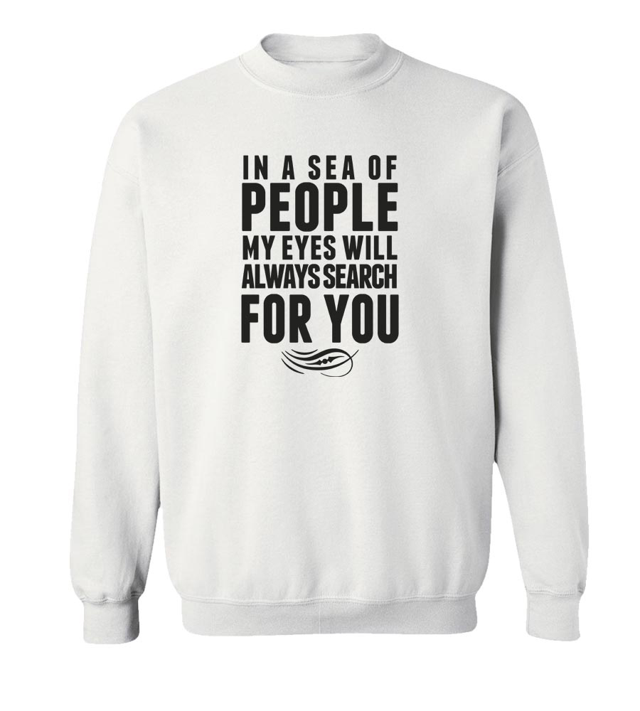 In a Sea of People My Eyes Will Always Search For You  Crew Neck Sweatshirt