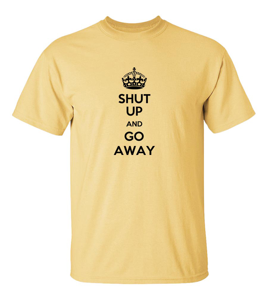 Shut Up And Go Away Funny T Shirt