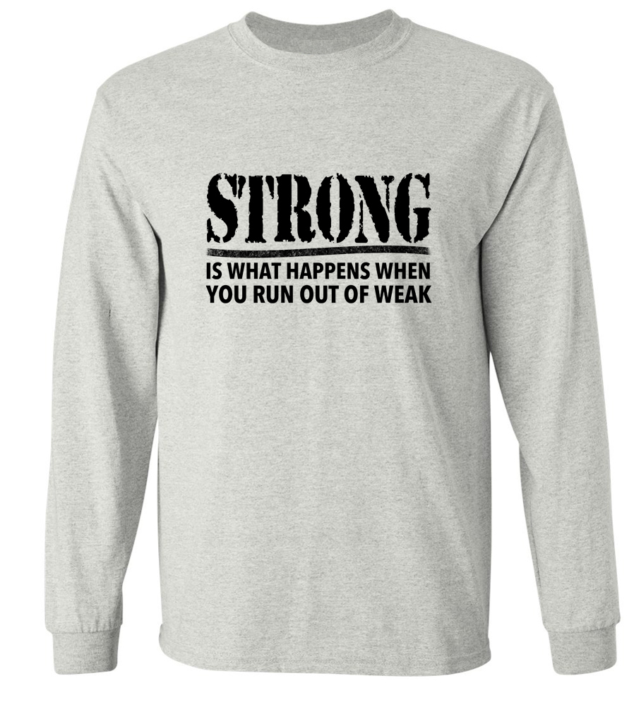 Strong Is What Happens When You Run Out Of Weak Long Sleeve T-Shirt