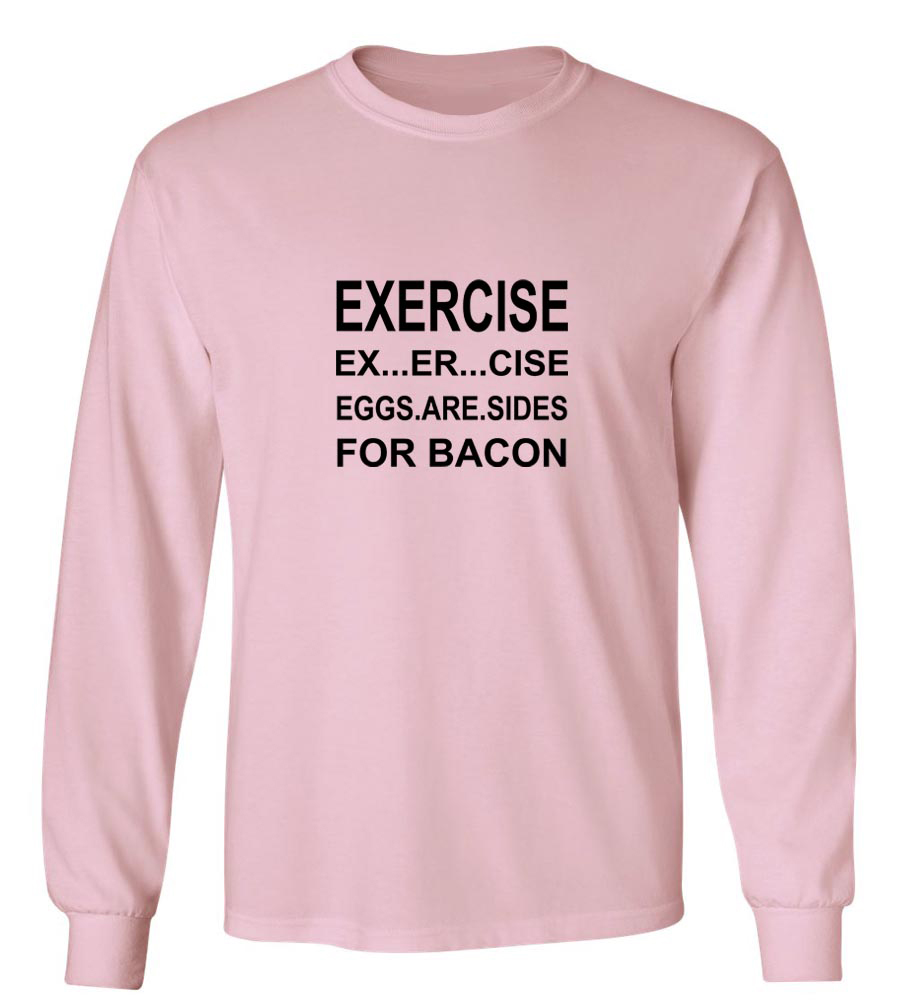 Exercise Ex...Er...Cise Eggs.Are.Sides For Bacon Long Sleeve T-Shirt